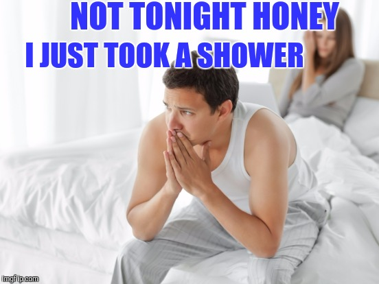 NOT TONIGHT HONEY I JUST TOOK A SHOWER | made w/ Imgflip meme maker
