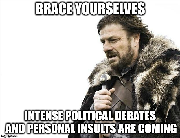 Brace Yourselves X is Coming Meme | BRACE YOURSELVES INTENSE POLITICAL DEBATES AND PERSONAL INSULTS ARE COMING | image tagged in memes,brace yourselves x is coming | made w/ Imgflip meme maker