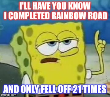 SpongeBob Plays Mario kart  | I'LL HAVE YOU KNOW I COMPLETED RAINBOW ROAD AND ONLY FELL OFF 21 TIMES | image tagged in memes,ill have you know spongebob,mario | made w/ Imgflip meme maker