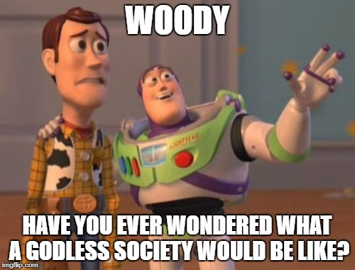 X, X Everywhere Meme | WOODY HAVE YOU EVER WONDERED WHAT A GODLESS SOCIETY WOULD BE LIKE? | image tagged in memes,x x everywhere | made w/ Imgflip meme maker