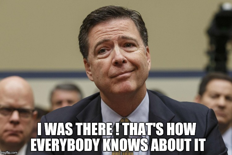 I WAS THERE ! THAT'S HOW EVERYBODY KNOWS ABOUT IT | image tagged in phoney comey | made w/ Imgflip meme maker