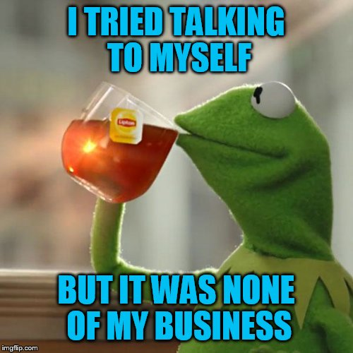 But Thats None Of My Business Meme | I TRIED TALKING TO MYSELF BUT IT WAS NONE OF MY BUSINESS | image tagged in memes,but thats none of my business,kermit the frog | made w/ Imgflip meme maker
