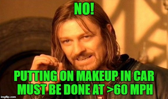 One Does Not Simply Meme | NO! PUTTING ON MAKEUP IN CAR MUST BE DONE AT >60 MPH | image tagged in memes,one does not simply | made w/ Imgflip meme maker