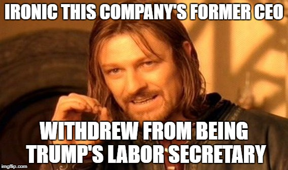 One Does Not Simply Meme | IRONIC THIS COMPANY'S FORMER CEO WITHDREW FROM BEING TRUMP'S LABOR SECRETARY | image tagged in memes,one does not simply | made w/ Imgflip meme maker