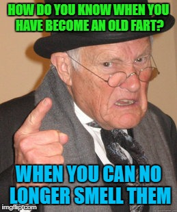 Back In My Day Meme | HOW DO YOU KNOW WHEN YOU HAVE BECOME AN OLD FART? WHEN YOU CAN NO LONGER SMELL THEM | image tagged in memes,back in my day | made w/ Imgflip meme maker