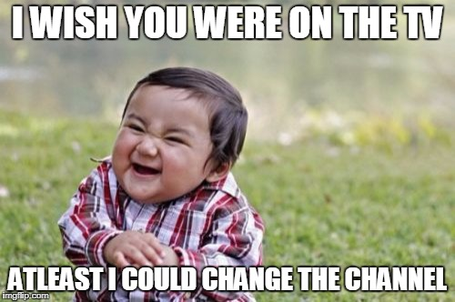 Evil Toddler Meme | I WISH YOU WERE ON THE TV ATLEAST I COULD CHANGE THE CHANNEL | image tagged in memes,evil toddler | made w/ Imgflip meme maker