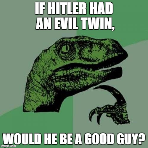 Philosoraptor Meme | IF HITLER HAD AN EVIL TWIN, WOULD HE BE A GOOD GUY? | image tagged in memes,philosoraptor | made w/ Imgflip meme maker