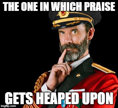 THE ONE IN WHICH PRAISE GETS HEAPED UPON | made w/ Imgflip meme maker