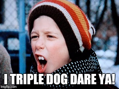 I TRIPLE DOG DARE YA! | made w/ Imgflip meme maker