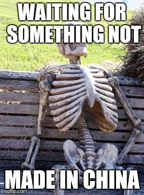 Waiting Skeleton Meme | WAITING FOR SOMETHING NOT MADE IN CHINA | image tagged in memes,waiting skeleton,funny,china | made w/ Imgflip meme maker