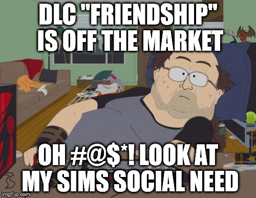 "Game of no life | DLC ""FRIENDSHIP"" IS OFF THE MARKET OH #@$*! LOOK AT MY SIMS SOCIAL NEED 