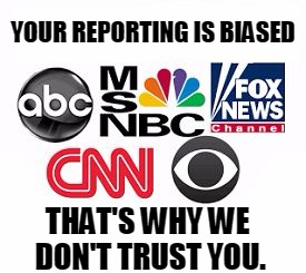 Media bias | YOUR REPORTING IS BIASED THAT'S WHY WE DON'T TRUST YOU. | image tagged in media lies,taking sides,cnn fake news,dishonest | made w/ Imgflip meme maker
