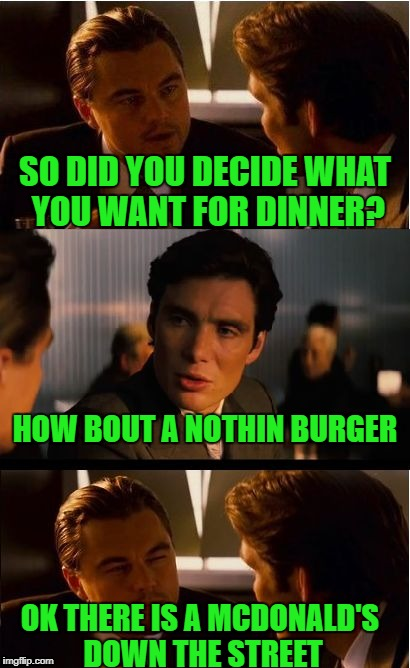 Inception Meme | SO DID YOU DECIDE WHAT YOU WANT FOR DINNER? HOW BOUT A NOTHIN BURGER OK THERE IS A MCDONALD'S DOWN THE STREET | image tagged in memes,inception | made w/ Imgflip meme maker