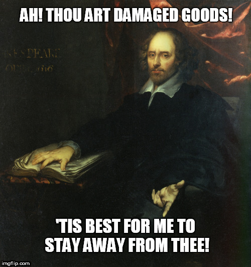 William Shakespeare | AH! THOU ART DAMAGED GOODS! 'TIS BEST FOR ME TO STAY AWAY FROM THEE! | image tagged in william shakespeare,personality disorders,narcissism,social media,stalkers,relationship abuse | made w/ Imgflip meme maker