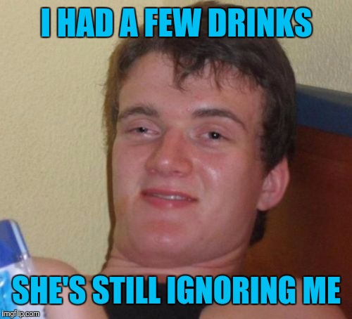 10 Guy Meme | I HAD A FEW DRINKS SHE'S STILL IGNORING ME | image tagged in memes,10 guy | made w/ Imgflip meme maker