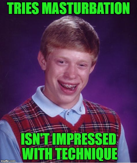 Bad Luck Brian Meme | TRIES MASTURBATION ISN'T IMPRESSED WITH TECHNIQUE | image tagged in memes,bad luck brian | made w/ Imgflip meme maker