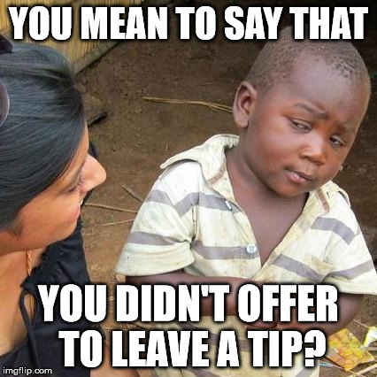 Third World Skeptical Kid Meme | YOU MEAN TO SAY THAT YOU DIDN'T OFFER TO LEAVE A TIP? | image tagged in memes,third world skeptical kid | made w/ Imgflip meme maker