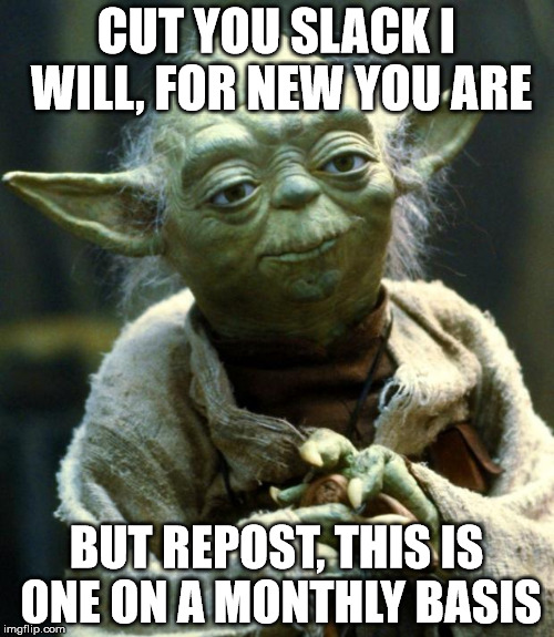 Star Wars Yoda Meme | CUT YOU SLACK I WILL, FOR NEW YOU ARE BUT REPOST, THIS IS ONE ON A MONTHLY BASIS | image tagged in memes,star wars yoda | made w/ Imgflip meme maker
