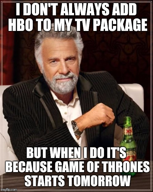 The Most Interesting Man In The World Meme | I DON'T ALWAYS ADD HBO TO MY TV PACKAGE BUT WHEN I DO IT'S BECAUSE GAME OF THRONES STARTS TOMORROW | image tagged in memes,the most interesting man in the world | made w/ Imgflip meme maker
