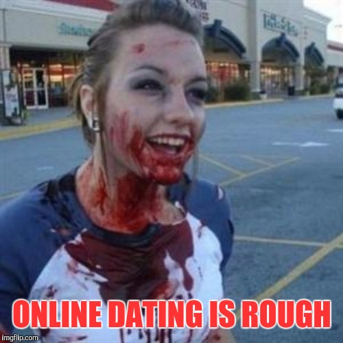 ONLINE DATING IS ROUGH | made w/ Imgflip meme maker