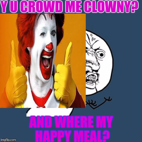 Y U CROWD ME CLOWNY? AND WHERE MY HAPPY MEAL? | made w/ Imgflip meme maker