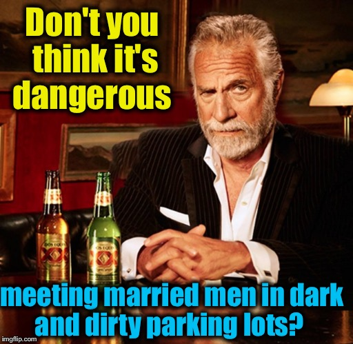 Don't you think it's dangerous meeting married men in dark and dirty parking lots? | made w/ Imgflip meme maker