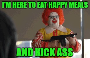 I'M HERE TO EAT HAPPY MEALS AND KICK ASS | made w/ Imgflip meme maker