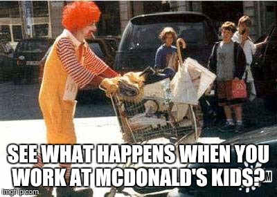SEE WHAT HAPPENS WHEN YOU WORK AT MCDONALD'S KIDS? | made w/ Imgflip meme maker