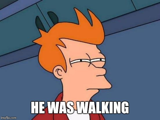 Futurama Fry Meme | HE WAS WALKING | image tagged in memes,futurama fry | made w/ Imgflip meme maker