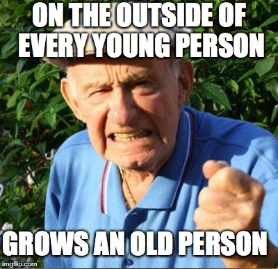 ON THE OUTSIDE OF EVERY YOUNG PERSON GROWS AN OLD PERSON | made w/ Imgflip meme maker