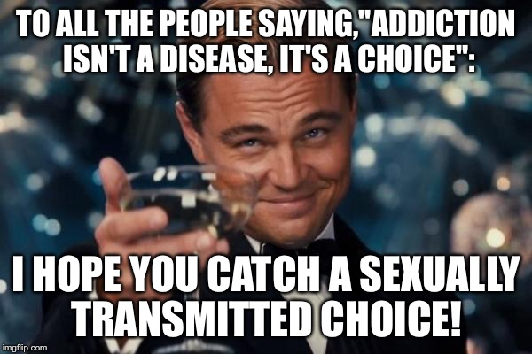 "Leonardo Dicaprio Cheers Meme | TO ALL THE PEOPLE SAYING,""ADDICTION ISN'T A DISEASE, IT'S A CHOICE"": I HOPE YOU CATCH A SEXUALLY TRANSMITTED CHOICE! 