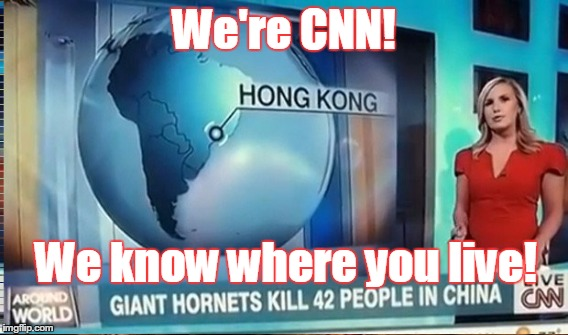 Our staff geographers will hunt you down like the dog you are! | We're CNN! We know where you live! | image tagged in cnn,cnn fake news,cnn sucks,cnn blackmail,cnn vs the internet,anti cnn month | made w/ Imgflip meme maker