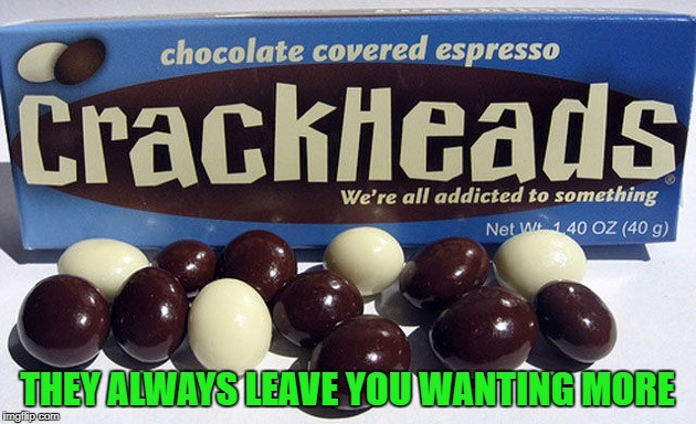 Espresso...now comes in pill form!!! | THEY ALWAYS LEAVE YOU WANTING MORE | image tagged in crackheads,memes,funny foods,funny,candy,coffee | made w/ Imgflip meme maker