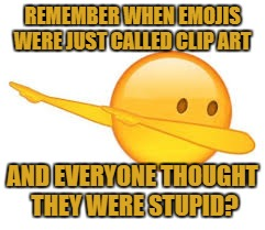 dab emoji | REMEMBER WHEN EMOJIS WERE JUST CALLED CLIP ART AND EVERYONE THOUGHT THEY WERE STUPID? | image tagged in emoji,clip art,funny,funny memes,humor | made w/ Imgflip meme maker
