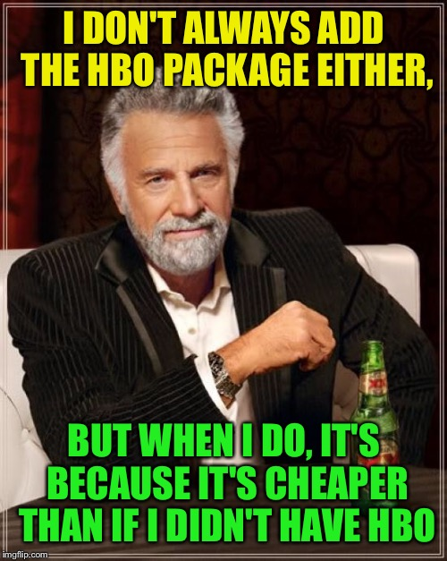 The Most Interesting Man In The World Meme | I DON'T ALWAYS ADD THE HBO PACKAGE EITHER, BUT WHEN I DO, IT'S BECAUSE IT'S CHEAPER THAN IF I DIDN'T HAVE HBO | image tagged in memes,the most interesting man in the world | made w/ Imgflip meme maker