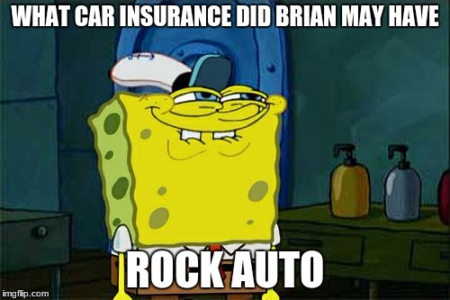 Dont You Squidward Meme | WHAT CAR INSURANCE DID BRIAN MAY HAVE ROCK AUTO | image tagged in memes,dont you squidward | made w/ Imgflip meme maker