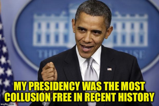 MY PRESIDENCY WAS THE MOST COLLUSION FREE IN RECENT HISTORY | made w/ Imgflip meme maker