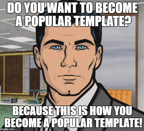 I'm Still Not Sure What Meme Got Pushed Off To Let This One On | DO YOU WANT TO BECOME A POPULAR TEMPLATE? BECAUSE THIS IS HOW YOU BECOME A POPULAR TEMPLATE! | image tagged in memes,archer,popular memes | made w/ Imgflip meme maker