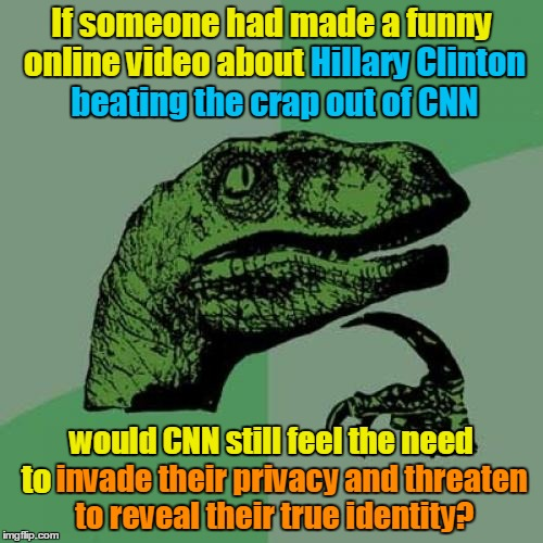 I'm wondering whether they actually felt threatened by the content of the video, or whether they're just sore losers. |  If someone had made a funny online video about Hillary Clinton beating the crap out of CNN; Hillary Clinton; beating the crap out of CNN; would CNN still feel the need to invade their privacy and threaten to reveal their true identity? would CNN still feel the need; to | image tagged in memes,philosoraptor,hillary clinton,cnn sucks,cnn vs the internet,anti cnn month | made w/ Imgflip meme maker