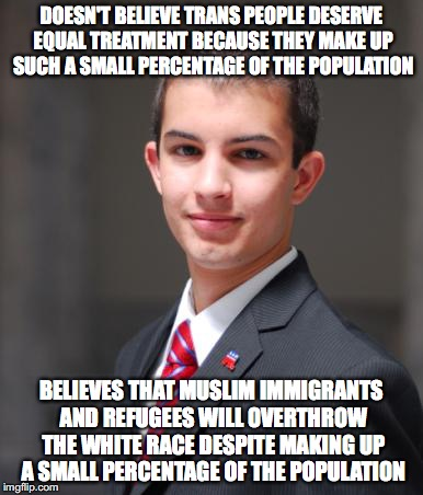 College Conservative  | DOESN'T BELIEVE TRANS PEOPLE DESERVE EQUAL TREATMENT BECAUSE THEY MAKE UP SUCH A SMALL PERCENTAGE OF THE POPULATION BELIEVES THAT MUSLIM IMM | image tagged in college conservative,white genocide,muslims,transgender,white people | made w/ Imgflip meme maker