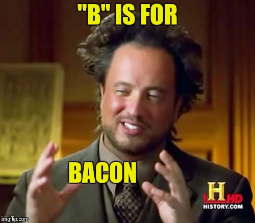 "Ancient Aliens Meme | ""B"" IS FOR BACON 