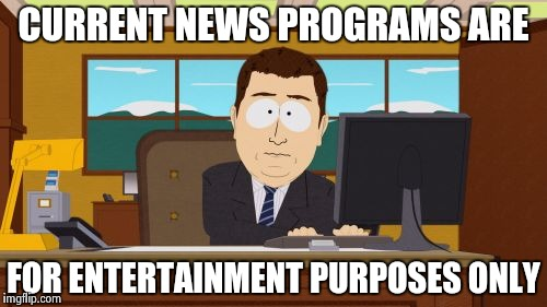 Aaaaand Its Gone Meme | CURRENT NEWS PROGRAMS ARE FOR ENTERTAINMENT PURPOSES ONLY | image tagged in memes,aaaaand its gone | made w/ Imgflip meme maker