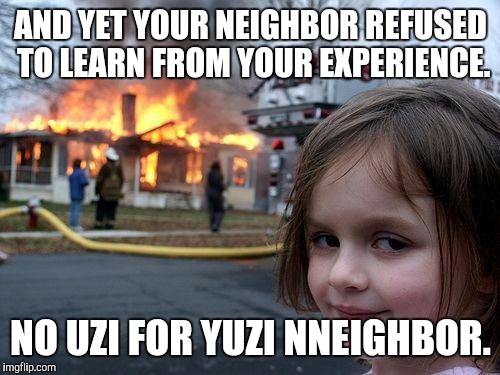 Disaster Girl Meme | AND YET YOUR NEIGHBOR REFUSED TO LEARN FROM YOUR EXPERIENCE. NO UZI FOR YUZI NNEIGHBOR. | image tagged in memes,disaster girl | made w/ Imgflip meme maker