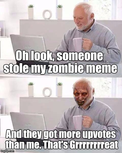 Hide The Pain Zombie Harold | Oh look, someone stole my zombie meme And they got more upvotes than me. That's Grrrrrrrreat | image tagged in hide the pain zombie harold | made w/ Imgflip meme maker