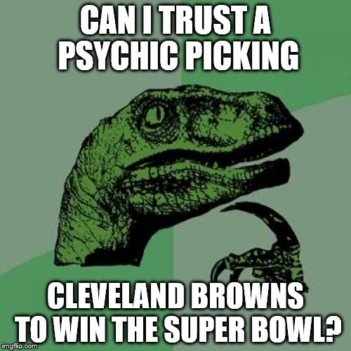 Philosoraptor Meme | CAN I TRUST A PSYCHIC PICKING CLEVELAND BROWNS TO WIN THE SUPER BOWL? | image tagged in memes,philosoraptor | made w/ Imgflip meme maker