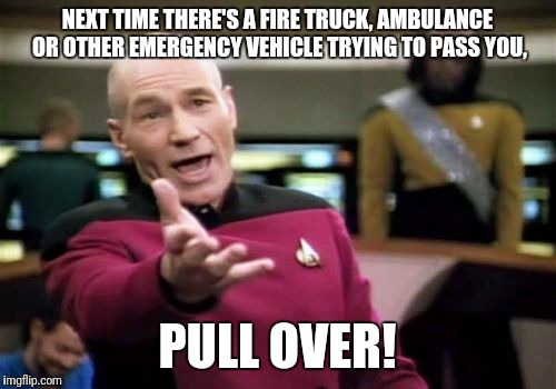 Picard Wtf Meme | NEXT TIME THERE'S A FIRE TRUCK, AMBULANCE OR OTHER EMERGENCY VEHICLE TRYING TO PASS YOU, PULL OVER! | image tagged in memes,picard wtf | made w/ Imgflip meme maker