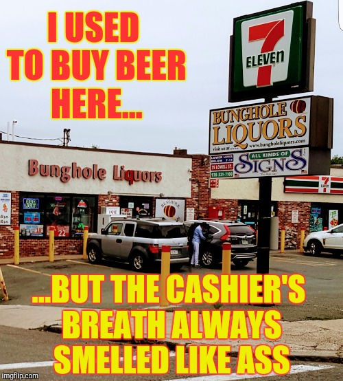 Drove by this classy establishment in Peabody, Massachusetts... | I USED TO BUY BEER HERE... ...BUT THE CASHIER'S BREATH ALWAYS SMELLED LIKE ASS | image tagged in bunghole liquors,memes,funny,phunny,beer | made w/ Imgflip meme maker