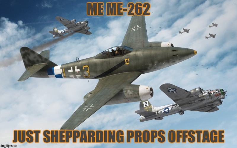 ME ME-262 JUST SHEPPARDING PROPS OFFSTAGE | made w/ Imgflip meme maker