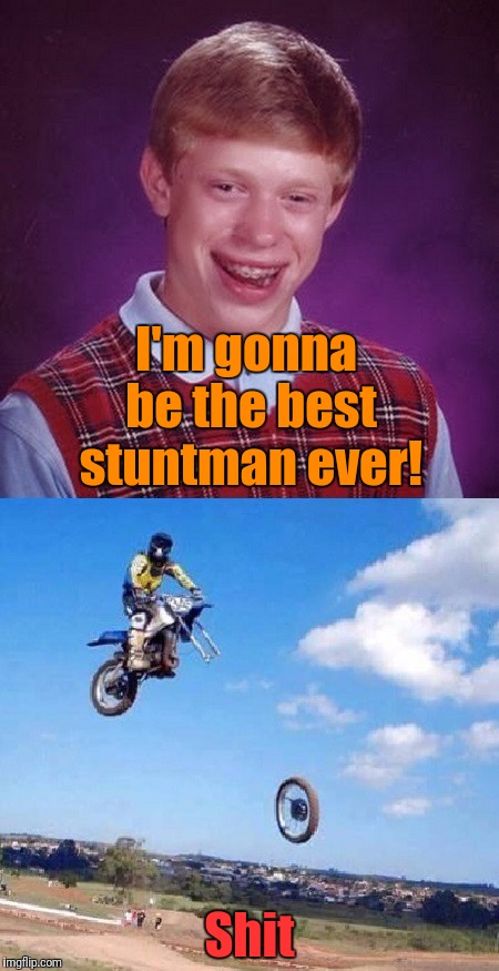 Bad Luck Brian gets motorcycle | I'm gonna be the best stuntman ever! Shit | image tagged in bad luck brian gets motorcycle | made w/ Imgflip meme maker