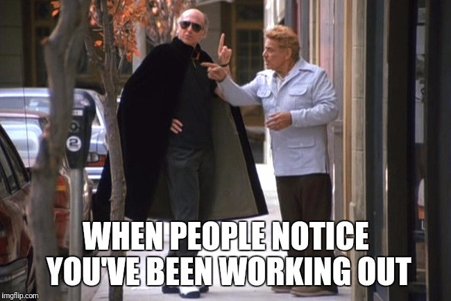 Workout Cape | WHEN PEOPLE NOTICE YOU'VE BEEN WORKING OUT | image tagged in memes,larry david,gym | made w/ Imgflip meme maker